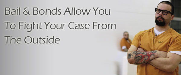 Bail and Bonds Allow You To Fight Your Case From The Outside